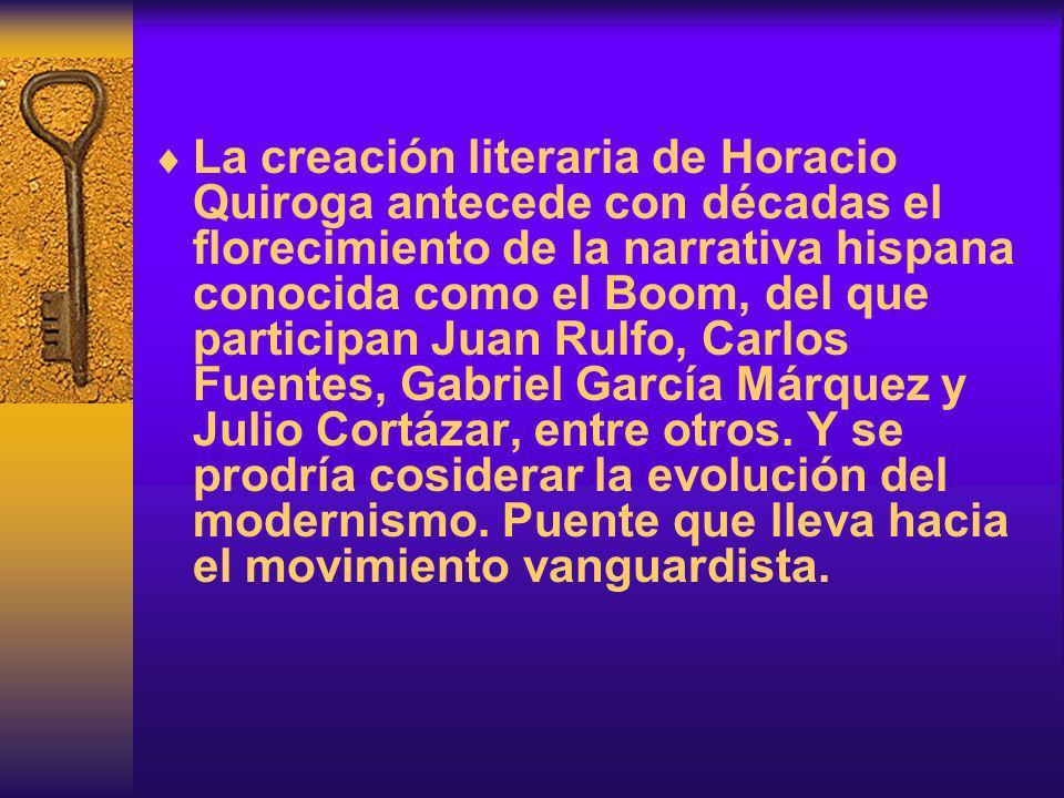 La creación literaria de Horacio Quiroga antecede con décadas el florecimiento de la narrativa hispana conocida como el Boom, del que participan Juan Rulfo, Carlos Fuentes, Gabriel García Márquez y Julio Cortázar, entre otros.