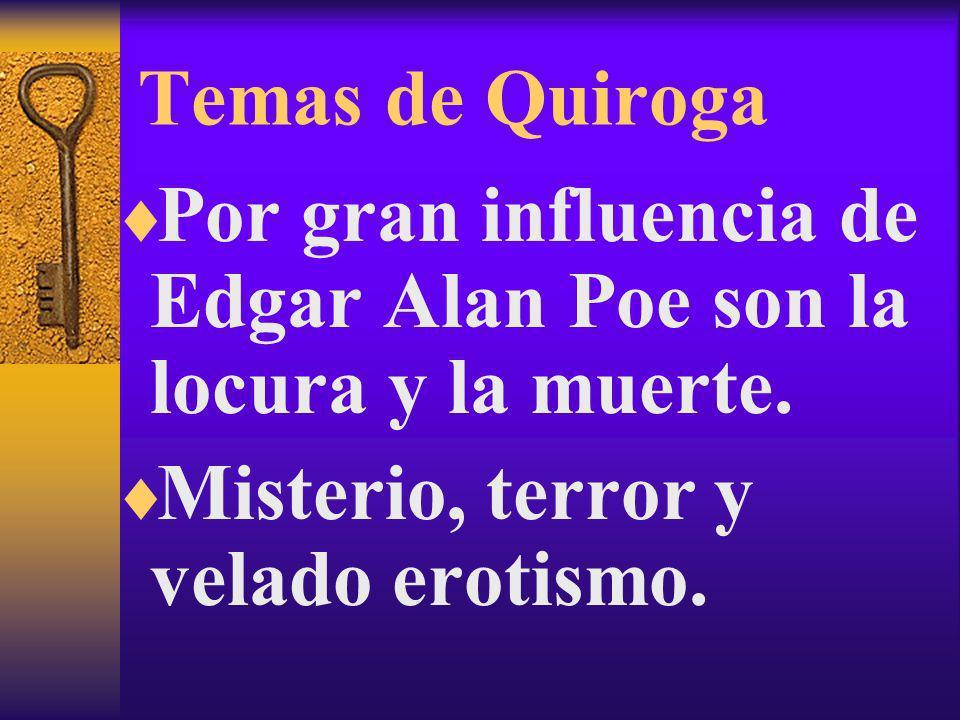 Temas de Quiroga Por gran influencia de Edgar Alan Poe son la locura y la muerte.