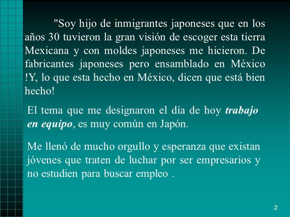 Soy hijo de inmigrantes japoneses que en los años 30 tuvieron la gran visión de escoger esta tierra Mexicana y con moldes japoneses me hicieron. De fabricantes japoneses pero ensamblado en México !Y, lo que esta hecho en México, dicen que está bien hecho!