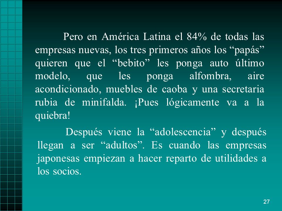Pero en América Latina el 84% de todas las empresas nuevas, los tres primeros años los papás quieren que el bebito les ponga auto último modelo, que les ponga alfombra, aire acondicionado, muebles de caoba y una secretaria rubia de minifalda. ¡Pues lógicamente va a la quiebra!