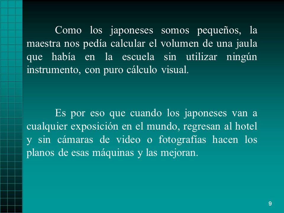 Como los japoneses somos pequeños, la maestra nos pedía calcular el volumen de una jaula que había en la escuela sin utilizar ningún instrumento, con puro cálculo visual.