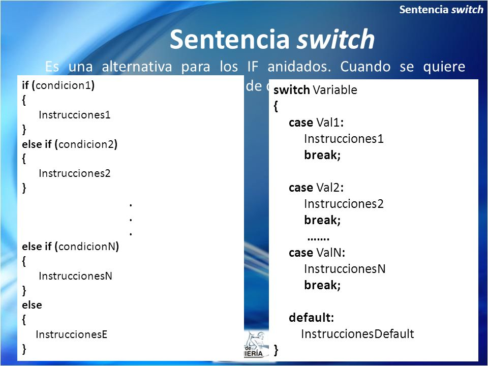 Sentencia switch Sentencia switch. Es una alternativa para los IF anidados. Cuando se quiere evaluar una variable para mas de dos valores.