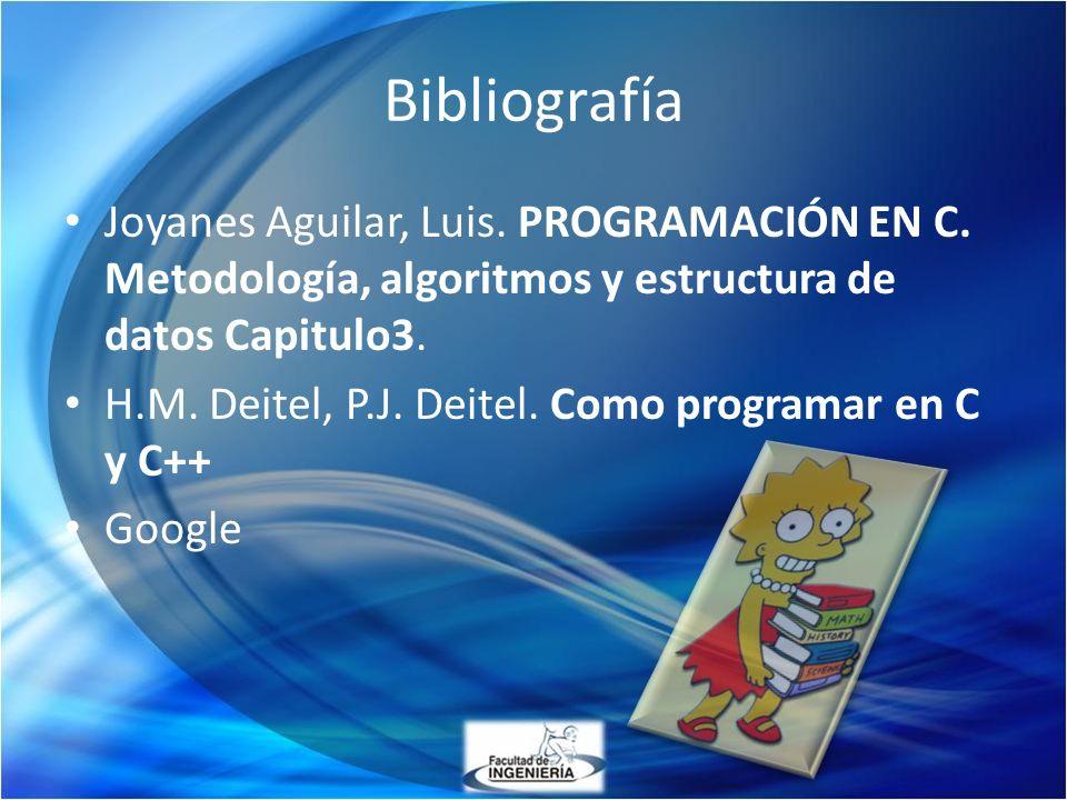 Bibliografía Joyanes Aguilar, Luis. PROGRAMACIÓN EN C. Metodología, algoritmos y estructura de datos Capitulo3.