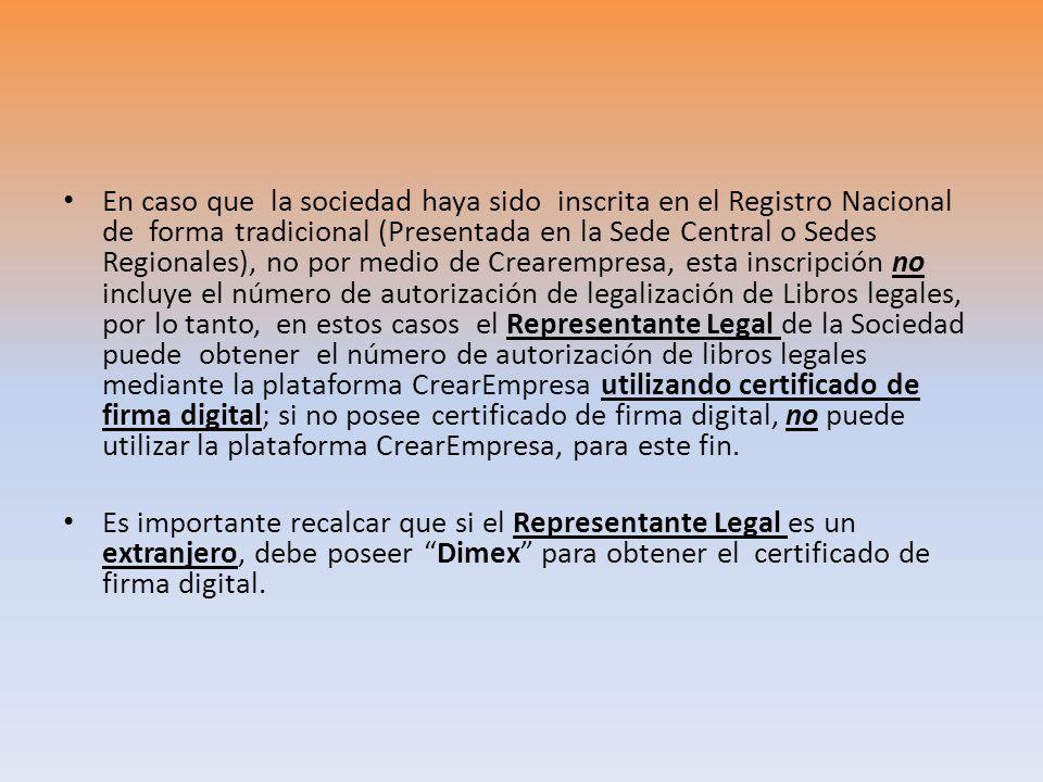 En caso que la sociedad haya sido inscrita en el Registro Nacional de forma tradicional (Presentada en la Sede Central o Sedes Regionales), no por medio de Crearempresa, esta inscripción no incluye el número de autorización de legalización de Libros legales, por lo tanto, en estos casos el Representante Legal de la Sociedad puede obtener el número de autorización de libros legales mediante la plataforma CrearEmpresa utilizando certificado de firma digital; si no posee certificado de firma digital, no puede utilizar la plataforma CrearEmpresa, para este fin.