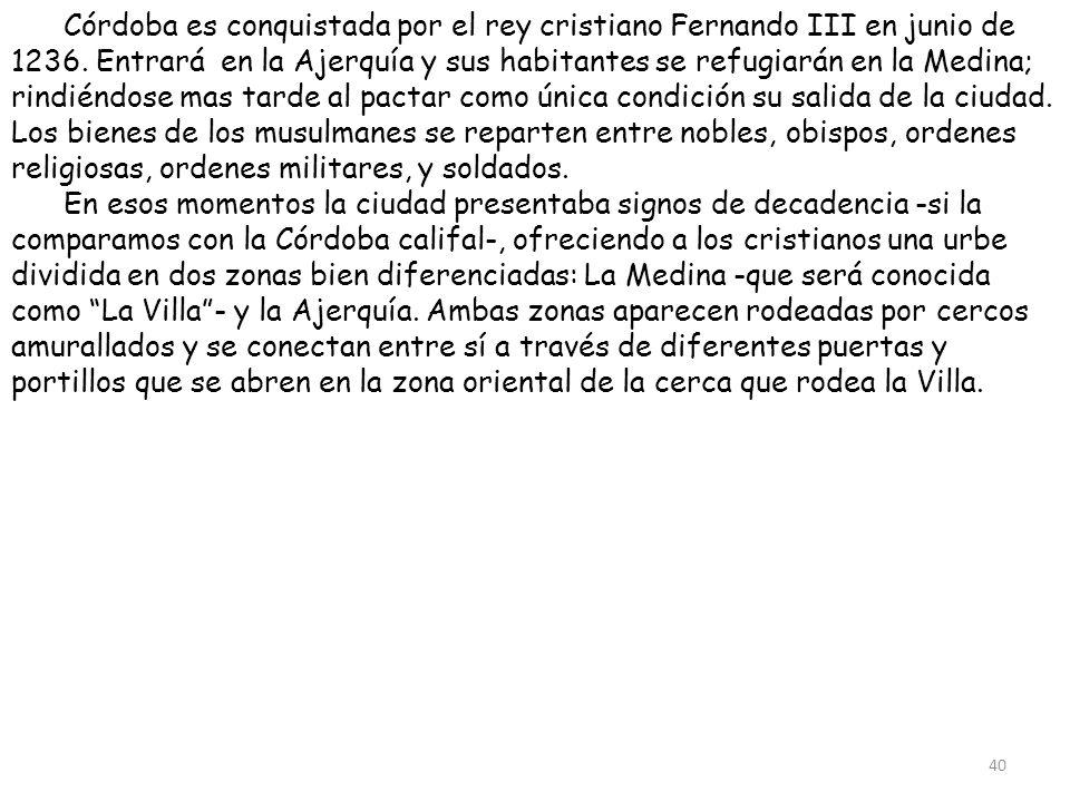 Córdoba es conquistada por el rey cristiano Fernando III en junio de 1236. Entrará en la Ajerquía y sus habitantes se refugiarán en la Medina; rindiéndose mas tarde al pactar como única condición su salida de la ciudad. Los bienes de los musulmanes se reparten entre nobles, obispos, ordenes religiosas, ordenes militares, y soldados.
