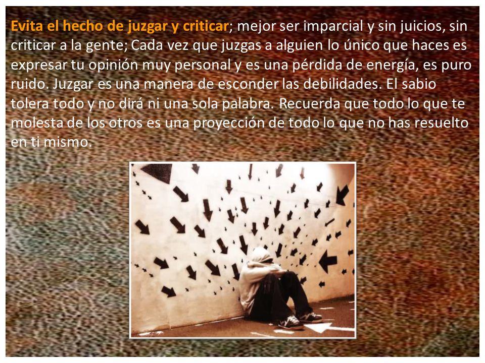 Evita el hecho de juzgar y criticar; mejor ser imparcial y sin juicios, sin criticar a la gente; Cada vez que juzgas a alguien lo único que haces es expresar tu opinión muy personal y es una pérdida de energía, es puro ruido.