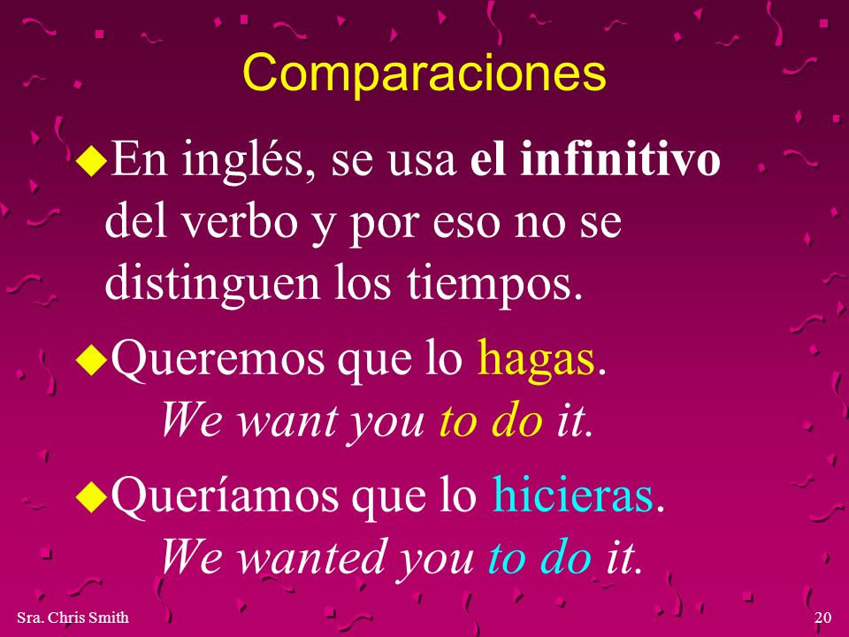 Comparaciones En inglés, se usa el infinitivo del verbo y por eso no se distinguen los tiempos. Queremos que lo hagas. We want you to do it.