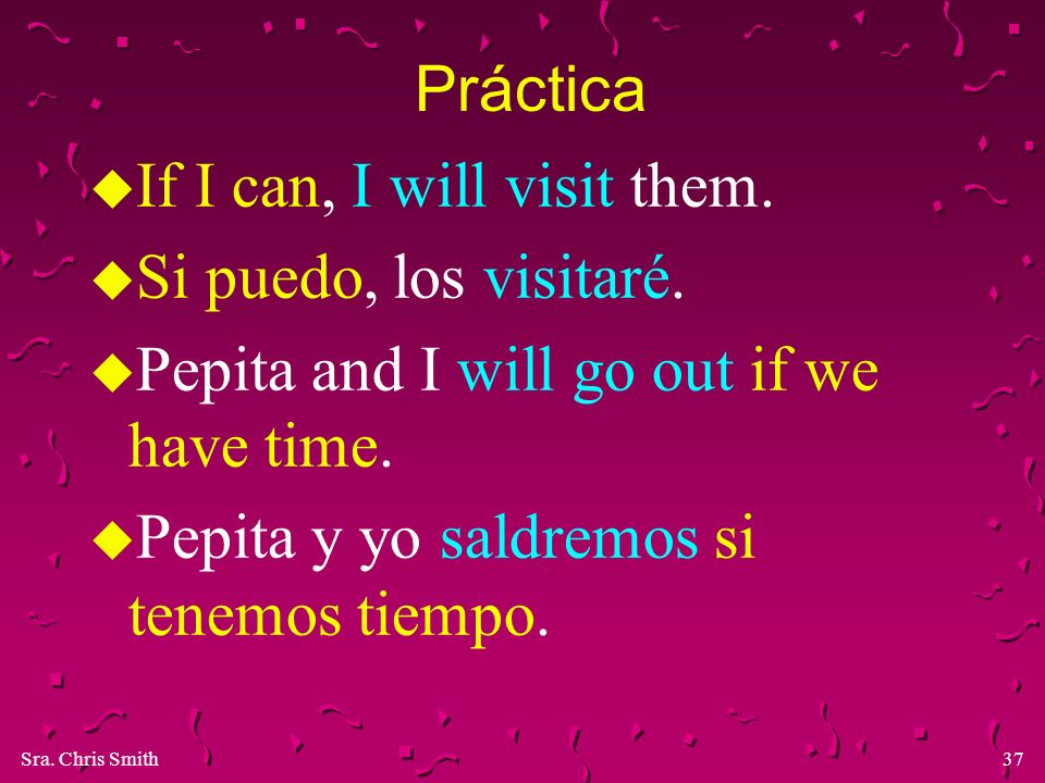 Práctica If I can, I will visit them. Si puedo, los visitaré. Pepita and I will go out if we have time.