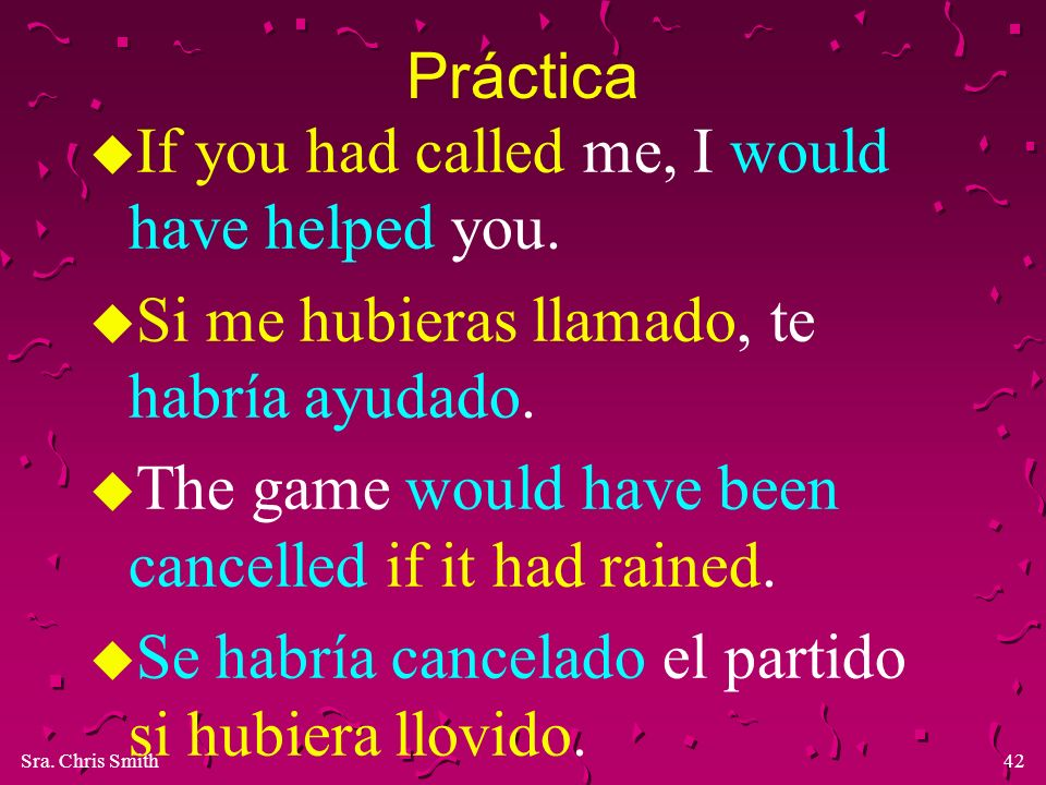 Práctica If you had called me, I would have helped you. Si me hubieras llamado, te habría ayudado.
