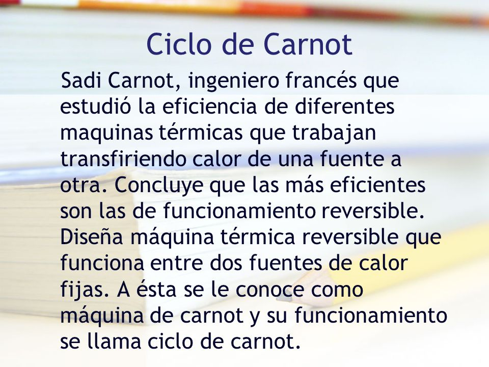 Ciclo de Carnot Sadi Carnot, ingeniero francés que estudió la eficiencia de diferentes maquinas térmicas que trabajan transfiriendo calor de una fuente a otra.