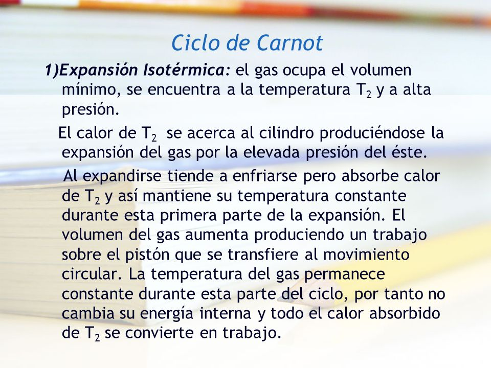 Ciclo de Carnot1)Expansión Isotérmica: el gas ocupa el volumen mínimo, se encuentra a la temperatura T2 y a alta presión.
