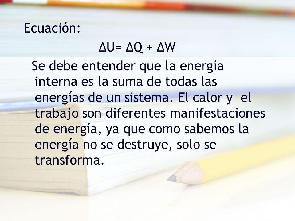 Ecuación: ΔU= ΔQ + ΔW Se debe entender que la energía interna es la suma de todas las energías de un sistema.