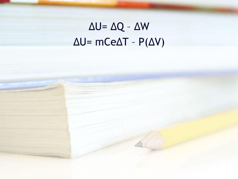 ΔU= ΔQ – ΔW ΔU= mCeΔT – P(ΔV)