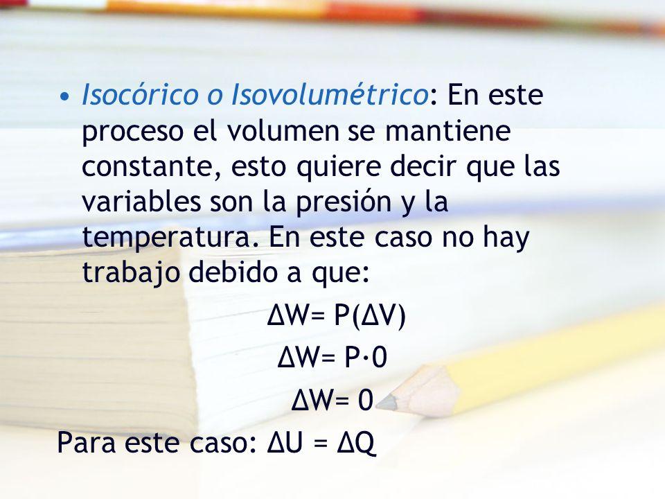 Isocórico o Isovolumétrico: En este proceso el volumen se mantiene constante, esto quiere decir que las variables son la presión y la temperatura. En este caso no hay trabajo debido a que: