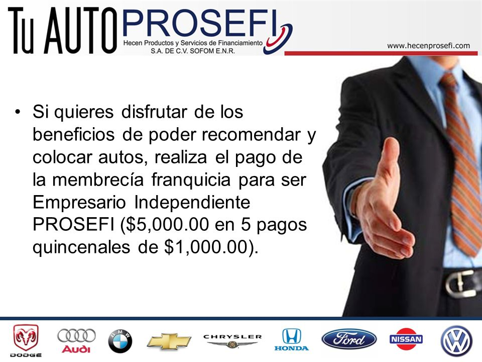 Si quieres disfrutar de los beneficios de poder recomendar y colocar autos, realiza el pago de la membrecía franquicia para ser Empresario Independiente PROSEFI ($5,000.00 en 5 pagos quincenales de $1,000.00).