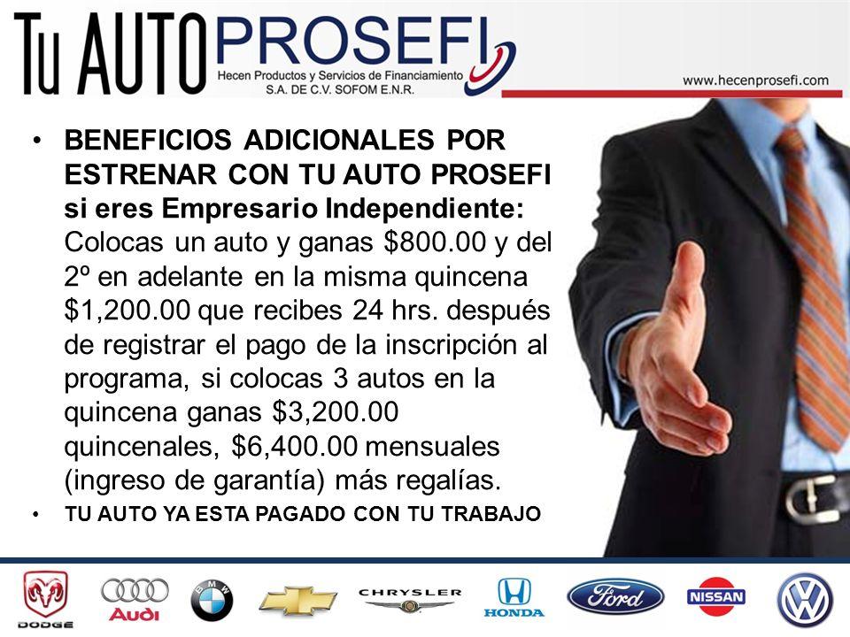 BENEFICIOS ADICIONALES POR ESTRENAR CON TU AUTO PROSEFI si eres Empresario Independiente: Colocas un auto y ganas $800.00 y del 2º en adelante en la misma quincena $1,200.00 que recibes 24 hrs. después de registrar el pago de la inscripción al programa, si colocas 3 autos en la quincena ganas $3,200.00 quincenales, $6,400.00 mensuales (ingreso de garantía) más regalías.