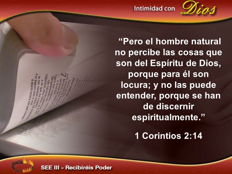 Pero el hombre natural no percibe las cosas que son del Espíritu de Dios, porque para él son locura; y no las puede entender, porque se han de discernir espiritualmente.