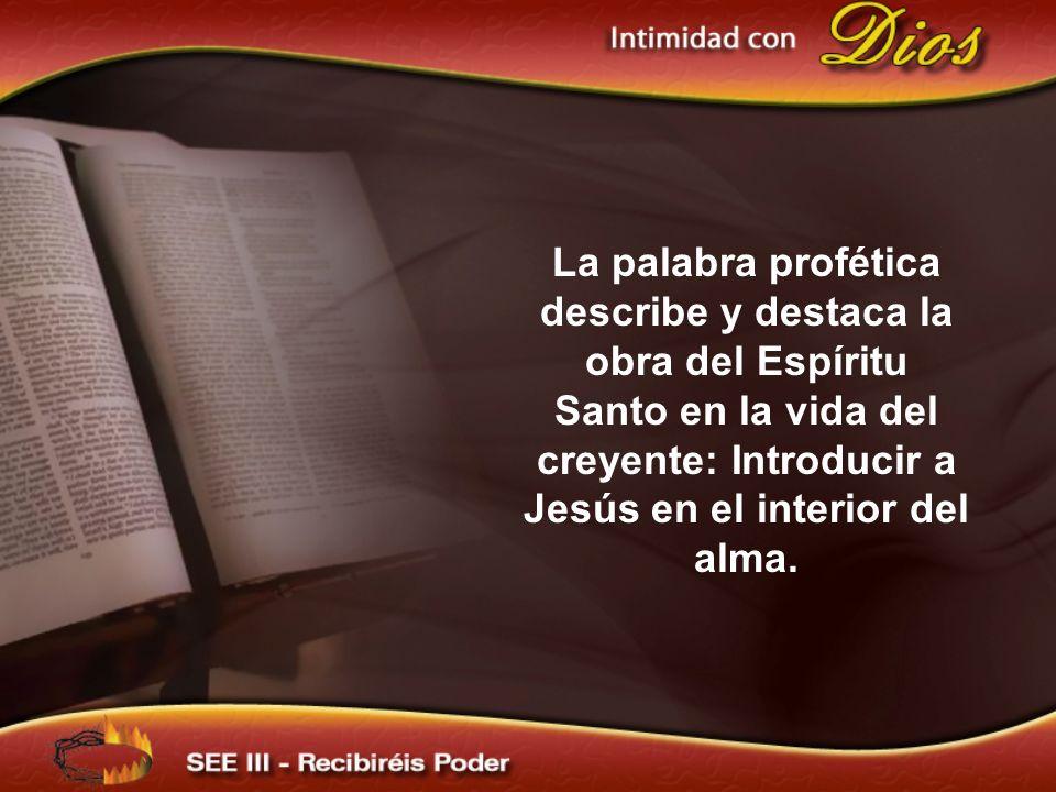 La palabra profética describe y destaca la obra del Espíritu Santo en la vida del creyente: Introducir a Jesús en el interior del alma.