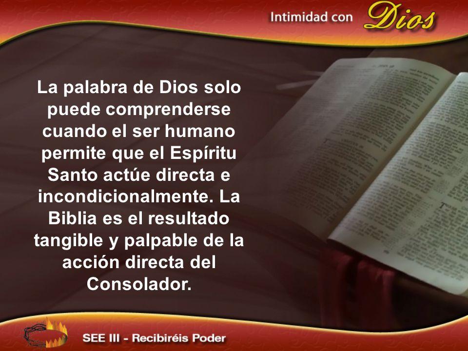 La palabra de Dios solo puede comprenderse cuando el ser humano permite que el Espíritu Santo actúe directa e incondicionalmente. La Biblia es el resultado tangible y palpable de la acción directa del Consolador.