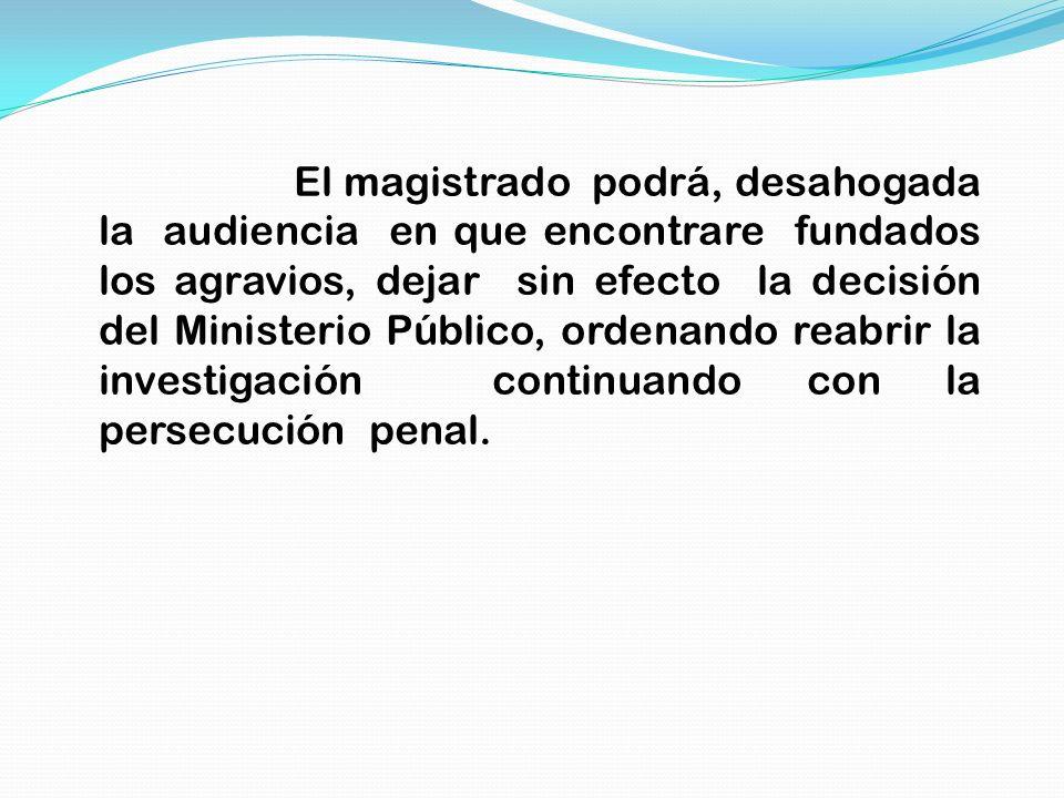 El magistrado podrá, desahogada la audiencia en que encontrare fundados los agravios, dejar sin efecto la decisión del Ministerio Público, ordenando reabrir la investigación continuando con la persecución penal.