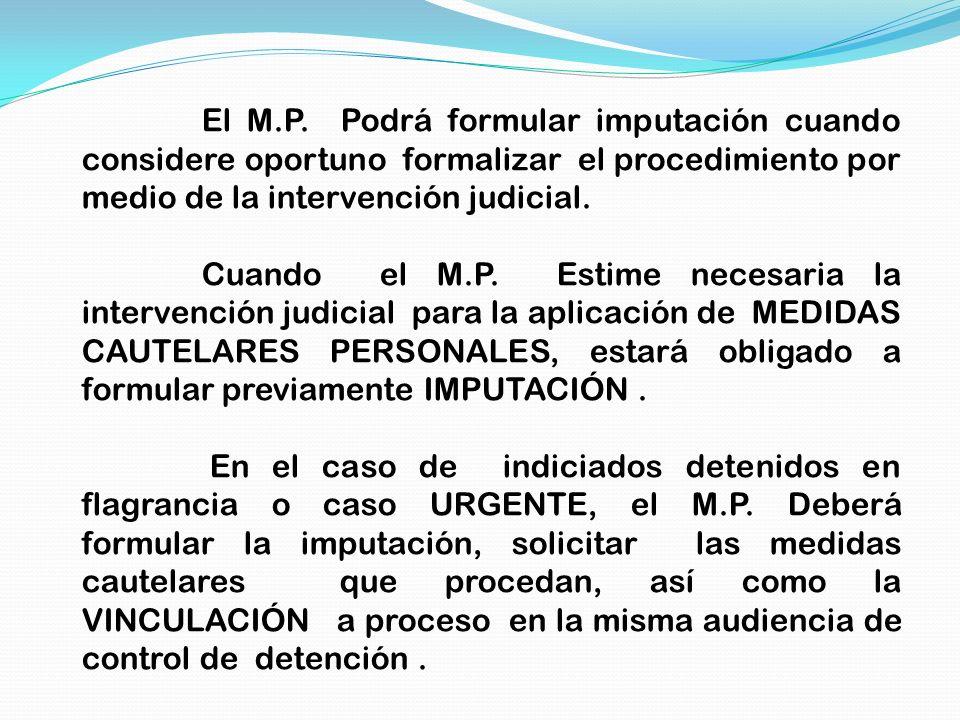 El M.P. Podrá formular imputación cuando considere oportuno formalizar el procedimiento por medio de la intervención judicial.