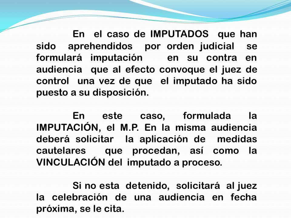 En el caso de IMPUTADOS que han sido aprehendidos por orden judicial se formulará imputación en su contra en audiencia que al efecto convoque el juez de control una vez de que el imputado ha sido puesto a su disposición.