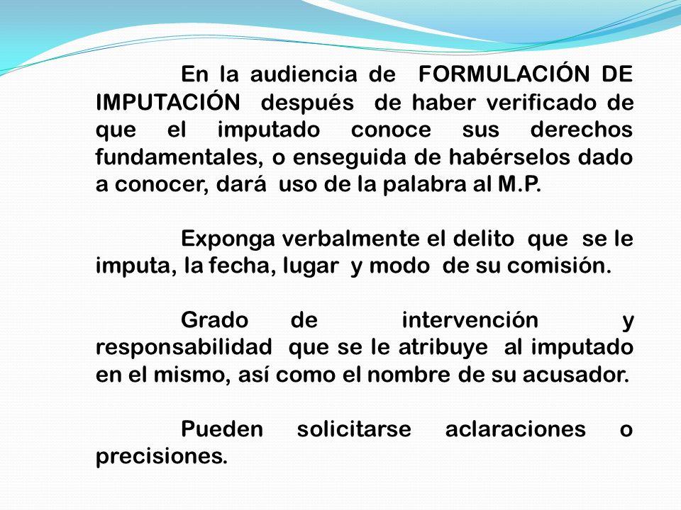 En la audiencia de FORMULACIÓN DE IMPUTACIÓN después de haber verificado de que el imputado conoce sus derechos fundamentales, o enseguida de habérselos dado a conocer, dará uso de la palabra al M.P.