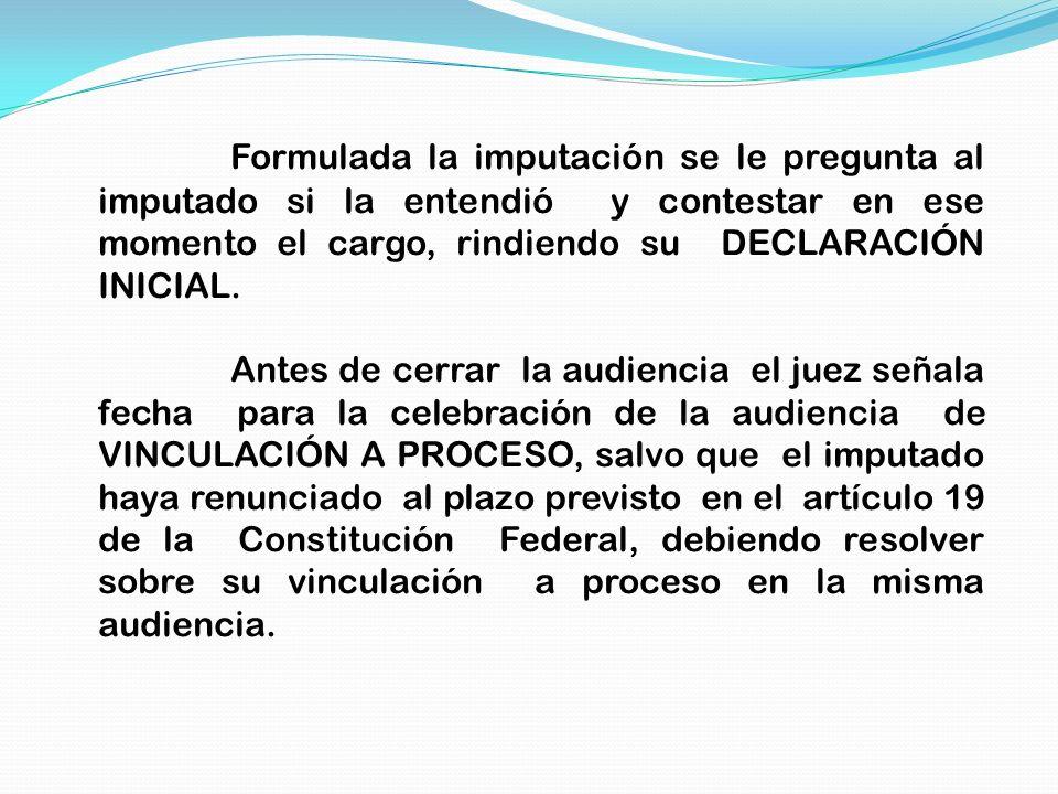 Formulada la imputación se le pregunta al imputado si la entendió y contestar en ese momento el cargo, rindiendo su DECLARACIÓN INICIAL.