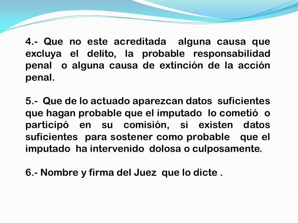 4.- Que no este acreditada alguna causa que excluya el delito, la probable responsabilidad penal o alguna causa de extinción de la acción penal.