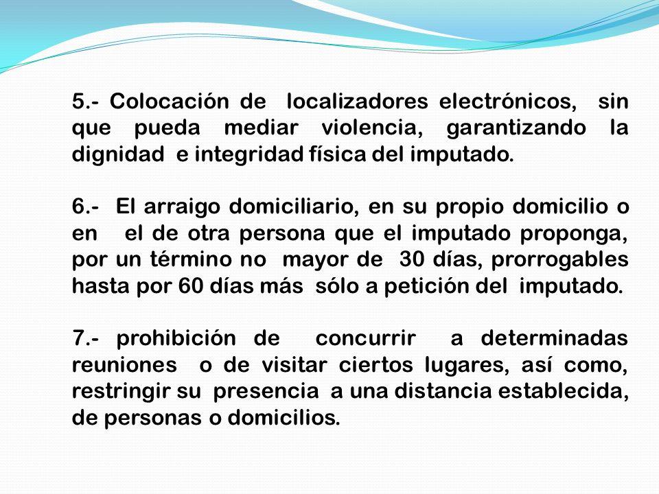 5.- Colocación de localizadores electrónicos, sin que pueda mediar violencia, garantizando la dignidad e integridad física del imputado.