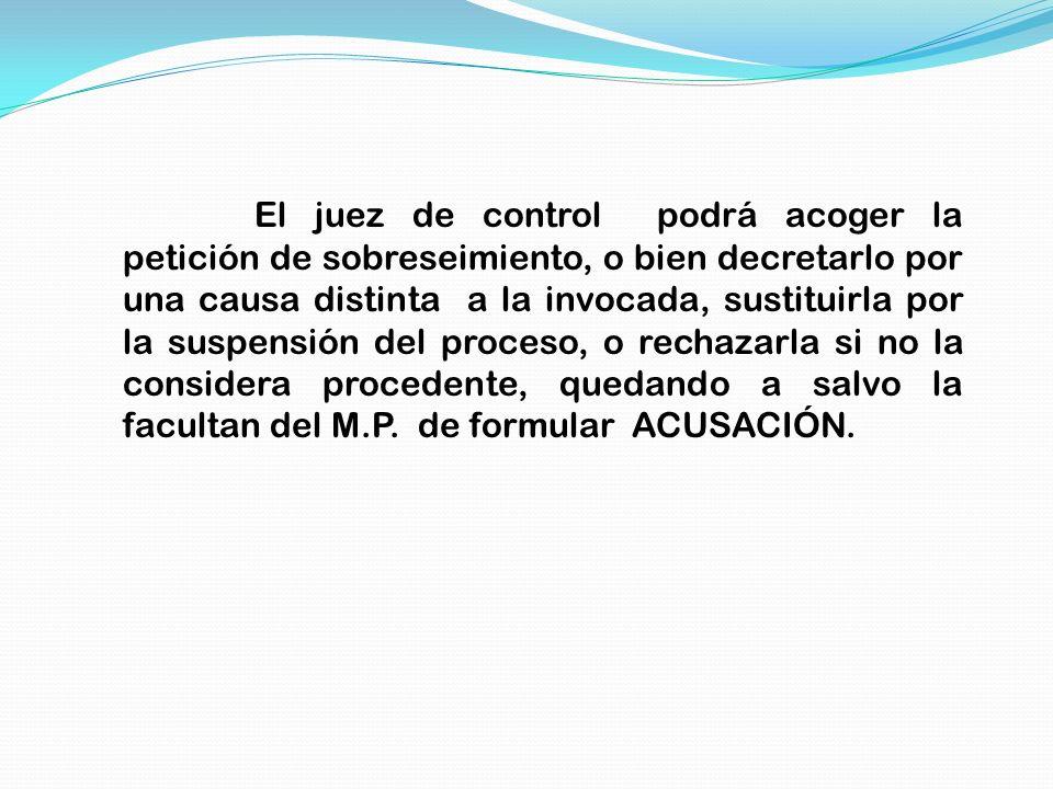 El juez de control podrá acoger la petición de sobreseimiento, o bien decretarlo por una causa distinta a la invocada, sustituirla por la suspensión del proceso, o rechazarla si no la considera procedente, quedando a salvo la facultan del M.P.