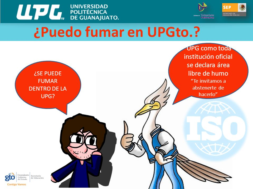 ¿Puedo fumar en UPGto. UPG como toda institución oficial se declara área libre de humo. Te invitamos a abstenerte de hacerlo