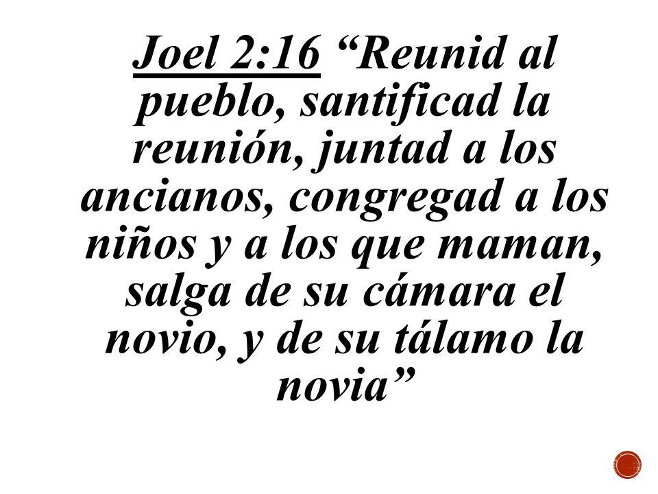 Joel 2:16 Reunid al pueblo, santificad la reunión, juntad a los ancianos, congregad a los niños y a los que maman, salga de su cámara el novio, y de su tálamo la novia