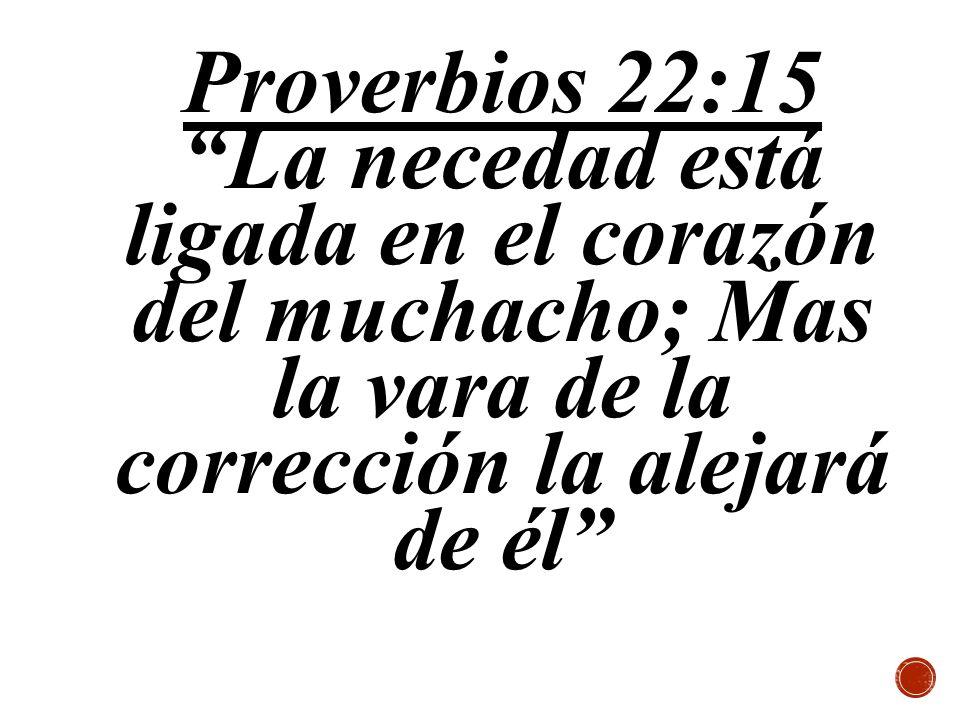 Proverbios 22:15 La necedad está ligada en el corazón del muchacho; Mas la vara de la corrección la alejará de él