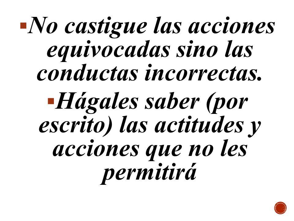 No castigue las acciones equivocadas sino las conductas incorrectas.