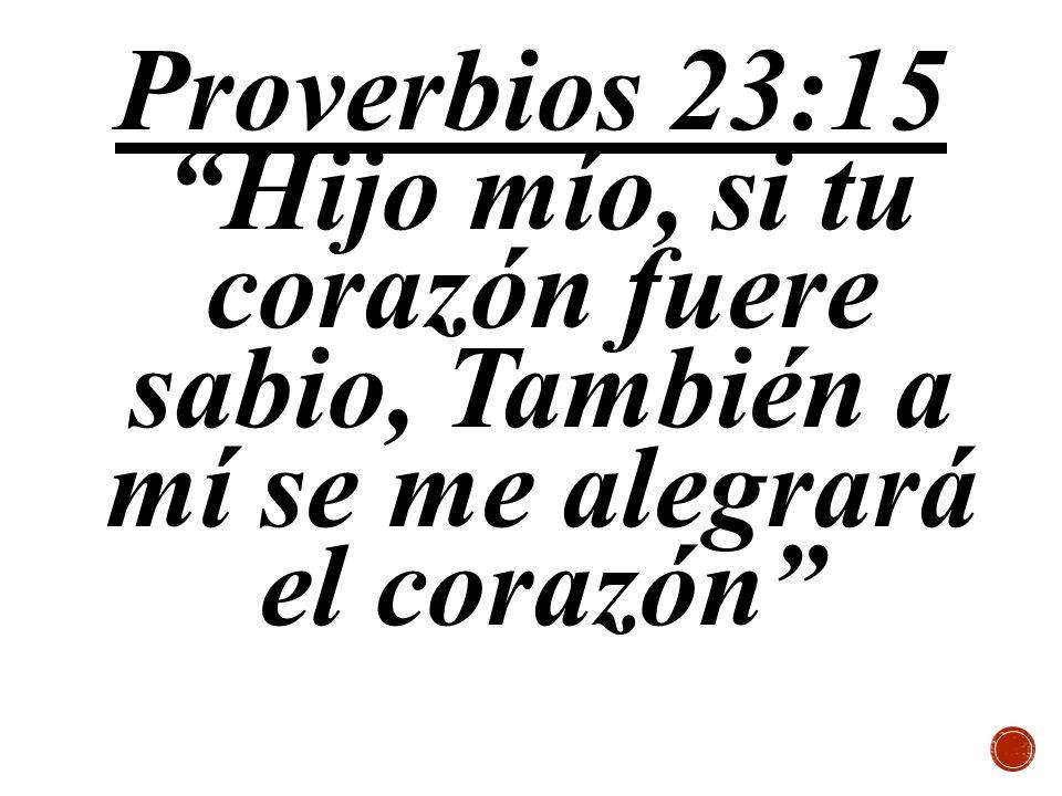 Proverbios 23:15 Hijo mío, si tu corazón fuere sabio, También a mí se me alegrará el corazón