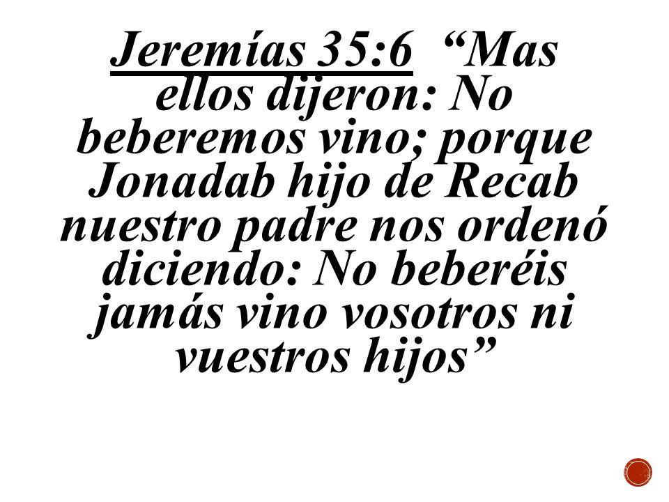 Jeremías 35:6 Mas ellos dijeron: No beberemos vino; porque Jonadab hijo de Recab nuestro padre nos ordenó diciendo: No beberéis jamás vino vosotros ni vuestros hijos
