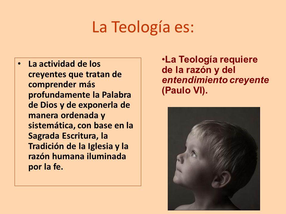 La Teología es: La Teología requiere de la razón y del entendimiento creyente (Paulo VI).