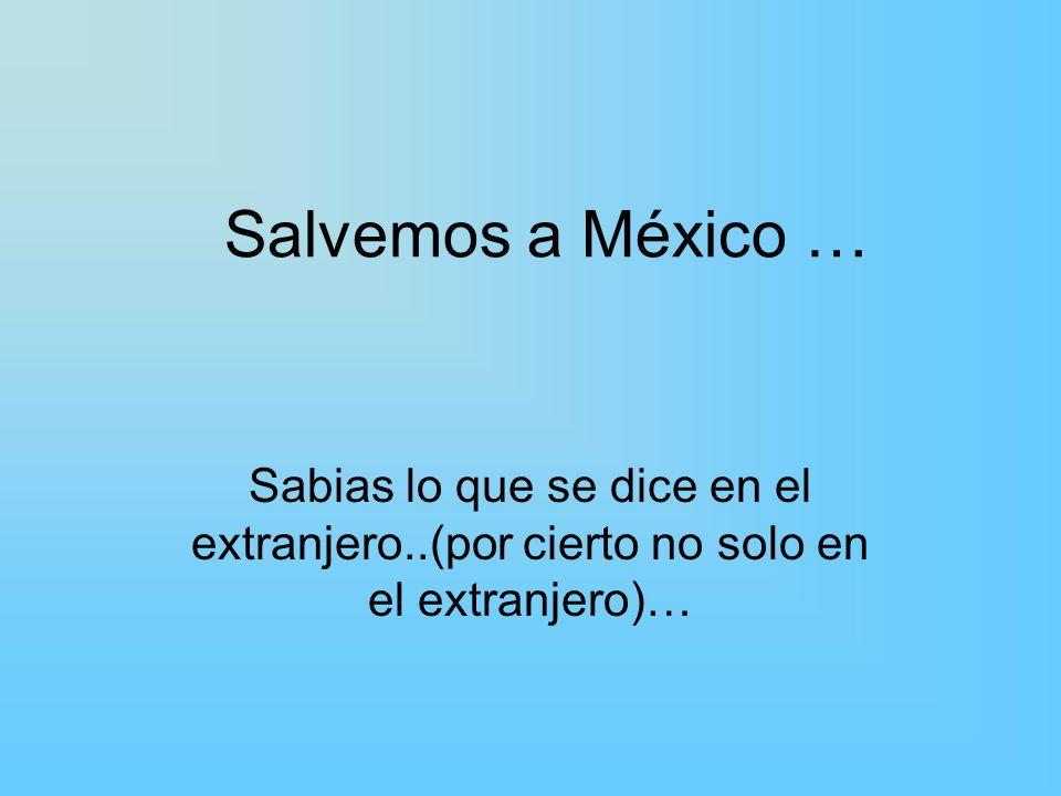 Salvemos a México … Sabias lo que se dice en el extranjero..(por cierto no solo en el extranjero)…