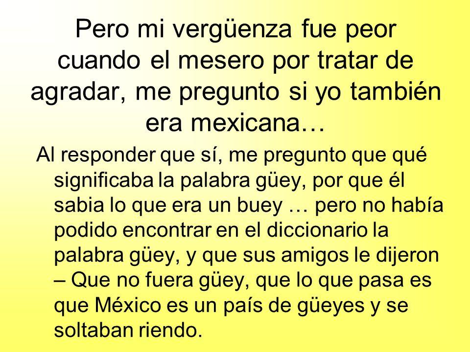 Pero mi vergüenza fue peor cuando el mesero por tratar de agradar, me pregunto si yo también era mexicana…