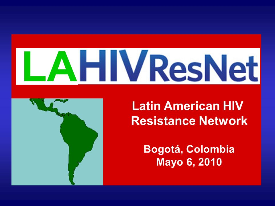 LA Latin American HIV Resistance Network Bogotá, Colombia Mayo 6, 2010