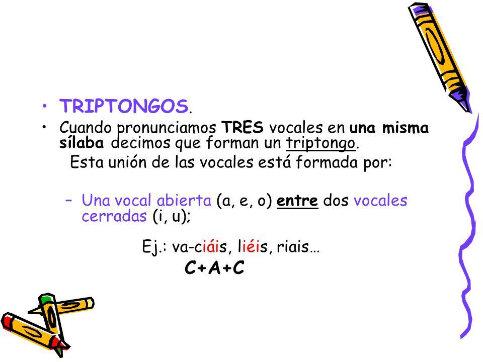 TRIPTONGOS. Cuando pronunciamos TRES vocales en una misma sílaba decimos que forman un triptongo. Esta unión de las vocales está formada por: