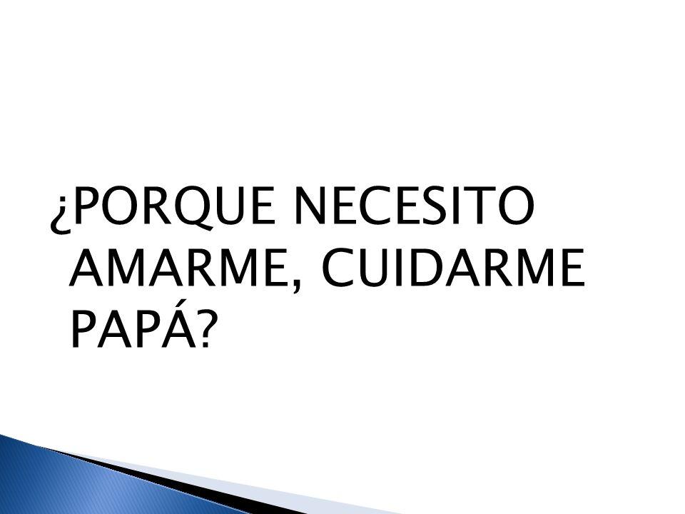 ¿PORQUE NECESITO AMARME, CUIDARME PAPÁ