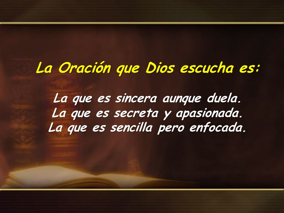 La Oración que Dios escucha es: La que es sincera aunque duela