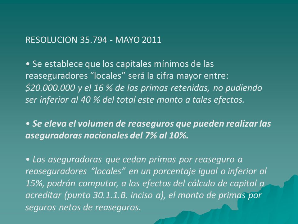 RESOLUCION 35.794 - MAYO 2011 • Se establece que los capitales mínimos de las. reaseguradores locales será la cifra mayor entre: