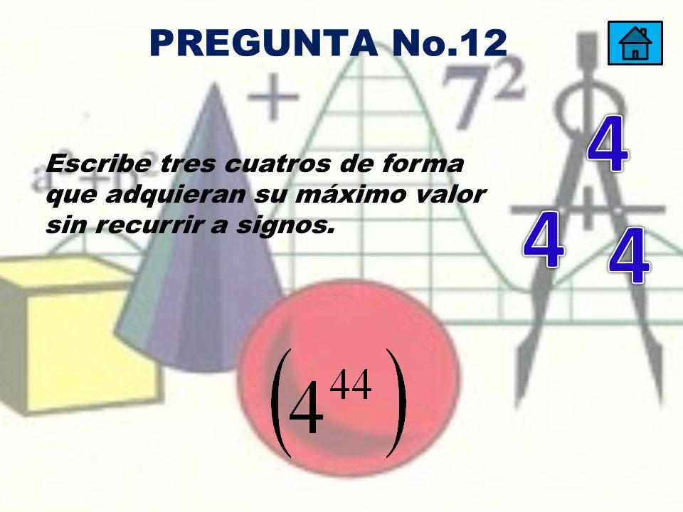 PREGUNTA No.12 4. Escribe tres cuatros de forma que adquieran su máximo valor sin recurrir a signos.