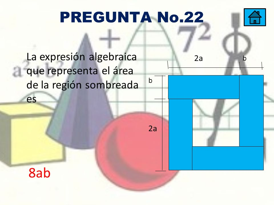 PREGUNTA No.22 La expresión algebraica que representa el área de la región sombreada es 2a b 8ab
