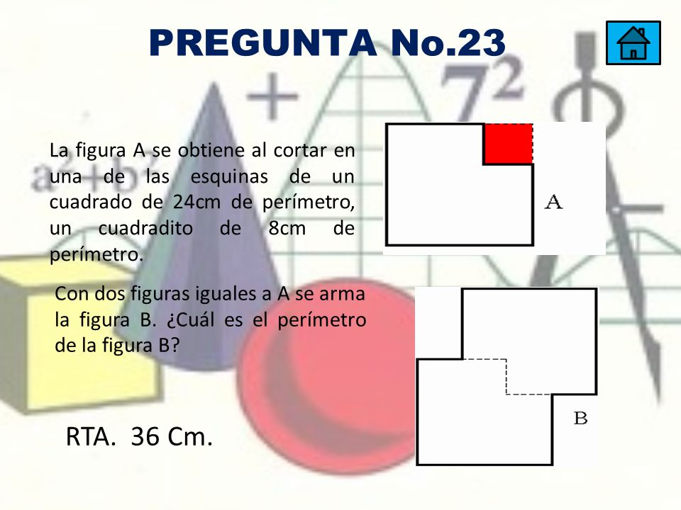 PREGUNTA No.23 La figura A se obtiene al cortar en una de las esquinas de un cuadrado de 24cm de perímetro, un cuadradito de 8cm de perímetro.
