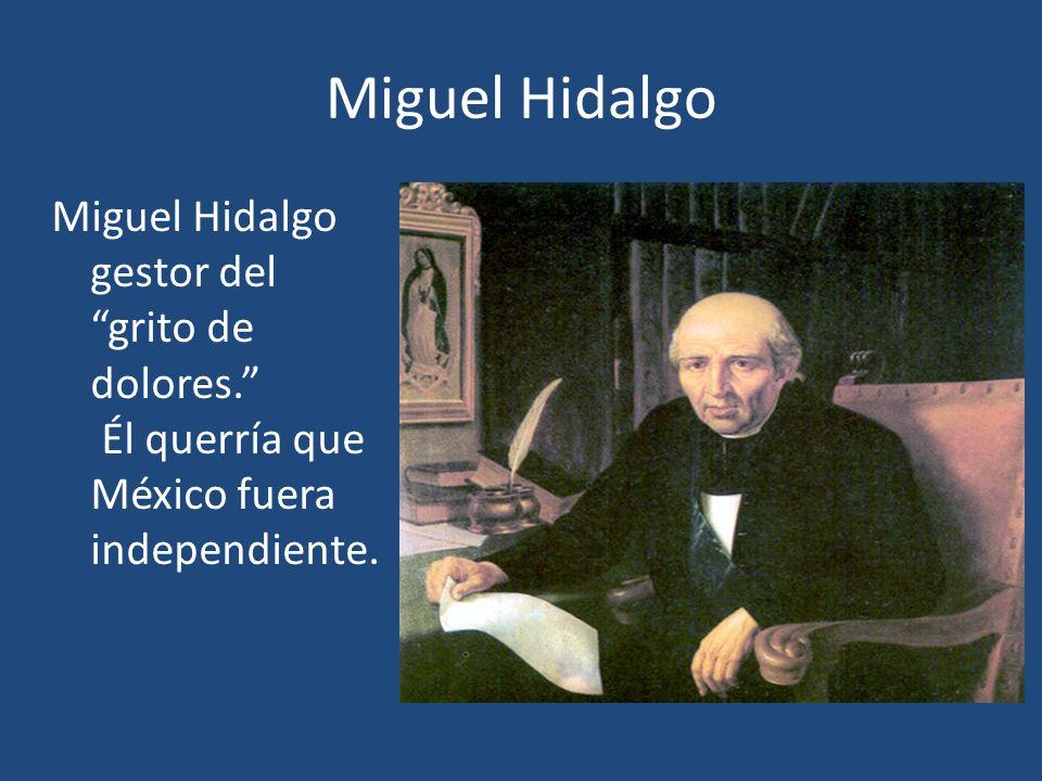 Miguel Hidalgo Miguel Hidalgo gestor del grito de dolores. Él querría que México fuera independiente.