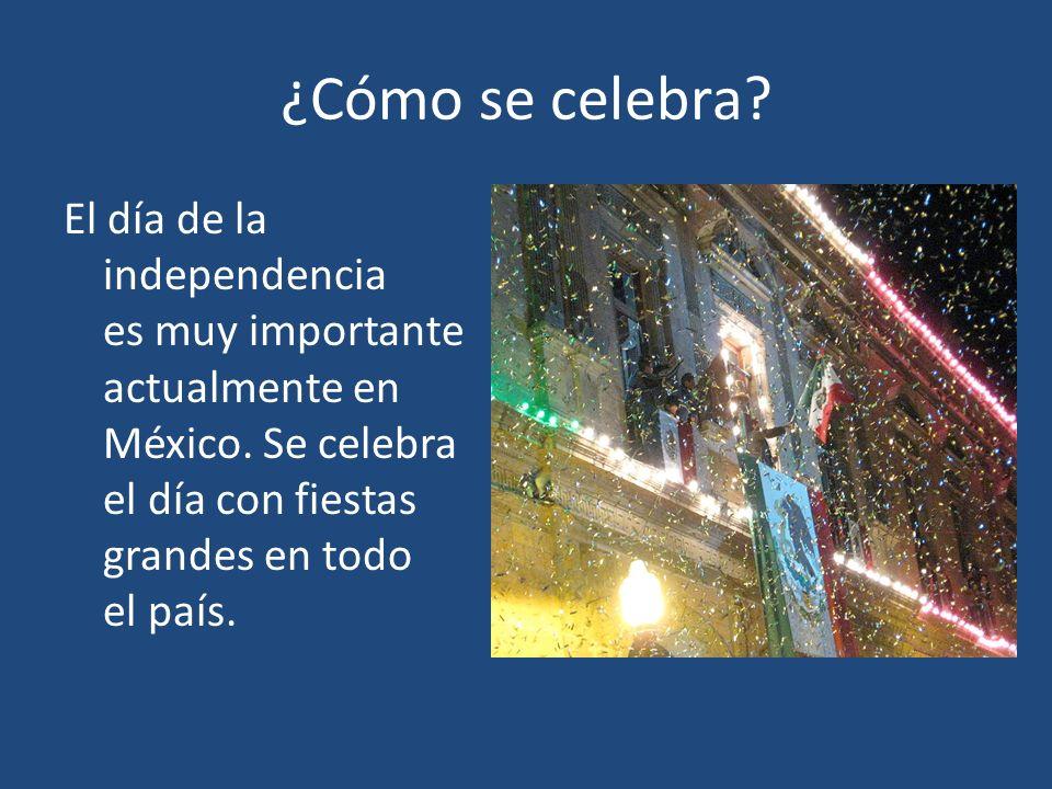¿Cómo se celebra. El día de la independencia es muy importante actualmente en México.